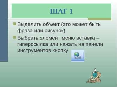 ШАГ 1 Выделить объект (это может быть фраза или рисунок) Выбрать элемент меню...