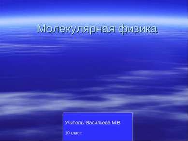 Молекулярная физика Учитель: Васильева М.В. 10 класс 2011 год МОУ КСОШ №13