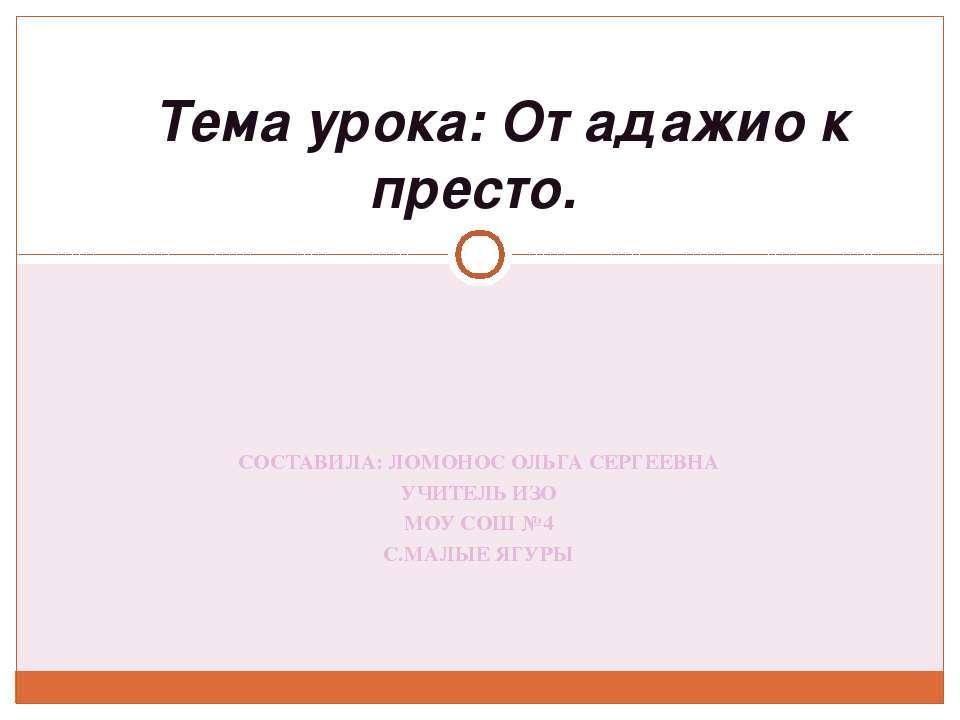 СОСТАВИЛА: ЛОМОНОС ОЛЬГА СЕРГЕЕВНА УЧИТЕЛЬ ИЗО МОУ СОШ №4 С.МАЛЫЕ ЯГУРЫ  Те...