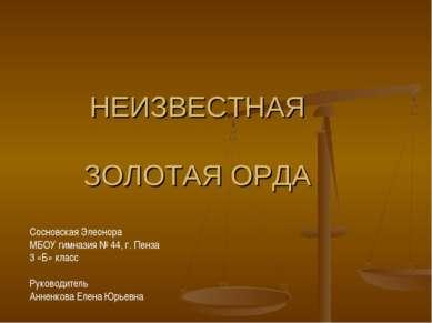 НЕИЗВЕСТНАЯ ЗОЛОТАЯ ОРДА Сосновская Элеонора МБОУ гимназия № 44, г. Пенза 3 «...