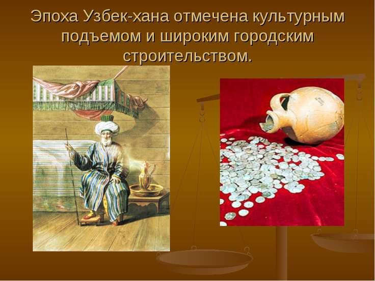 Эпоха Узбек-хана отмечена культурным подъемом и широким городским строительст...