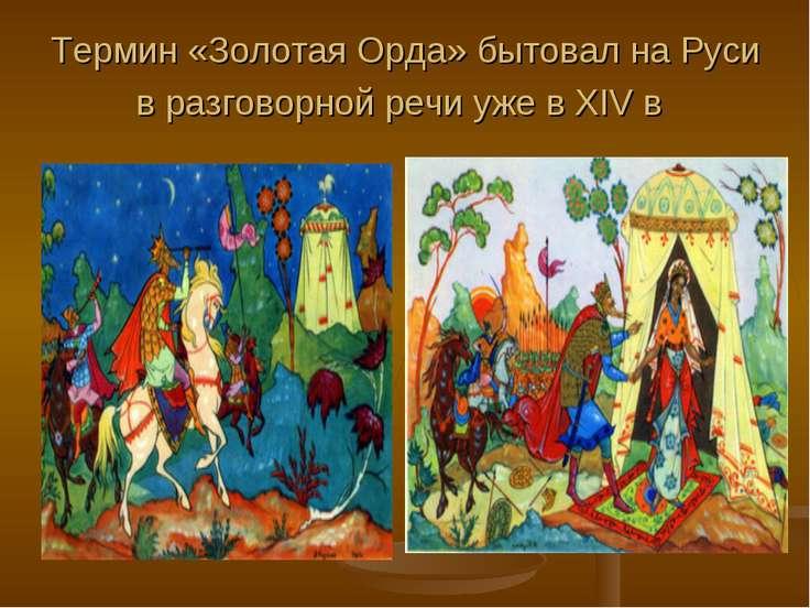 Термин «Золотая Орда» бытовал на Руси в разговорной речи уже в XIV в