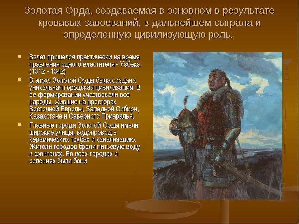 Золотая Орда, создаваемая в основном в результате кровавых завоеваний, в даль...
