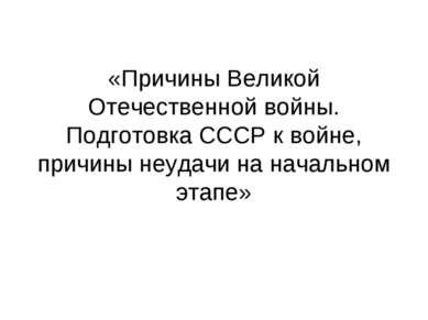 «Причины Великой Отечественной войны. Подготовка СССР к войне, причины неудач...