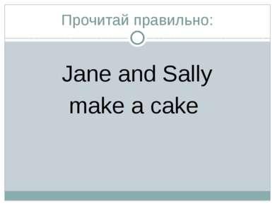 Прочитай правильно: Jane and Sally make a cake