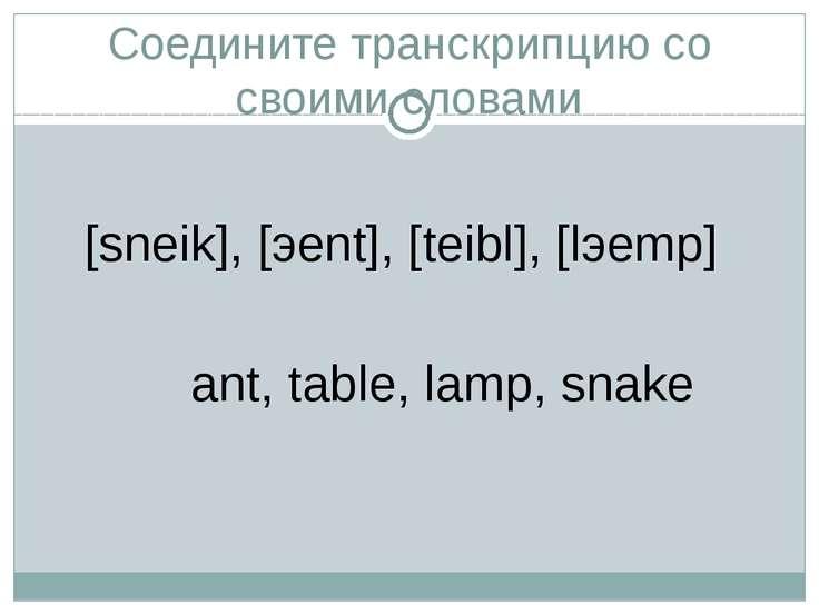 Соедините транскрипцию со своими словами [sneik], [эent], [teibl], [lэemp] an...