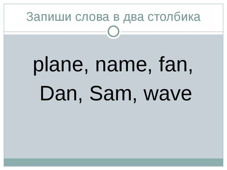 Запиши слова в два столбика plane, name, fan, Dan, Sam, wave
