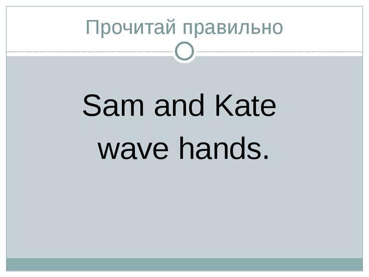 Прочитай правильно Sam and Kate wave hands.