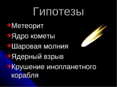 Гипотезы Метеорит Ядро кометы Шаровая молния Ядерный взрыв Крушение инопланет...