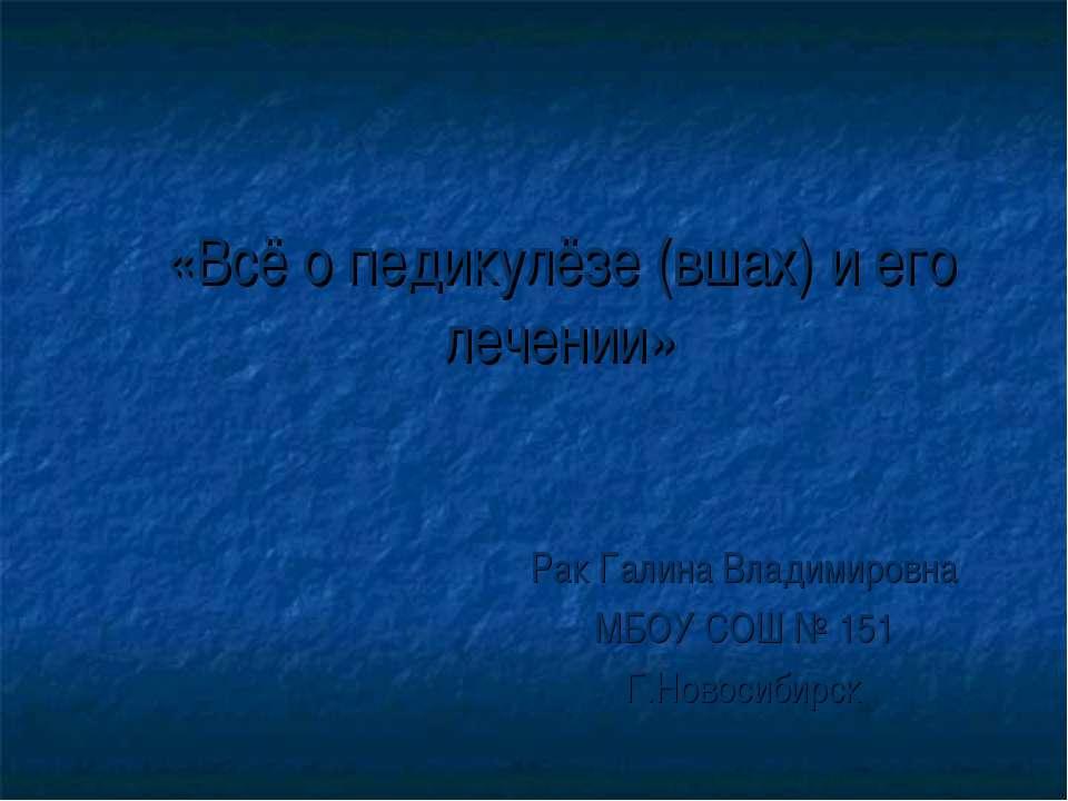 «Всё о педикулёзе (вшах) и его лечении» Рак Галина Владимировна МБОУ СОШ № 15...