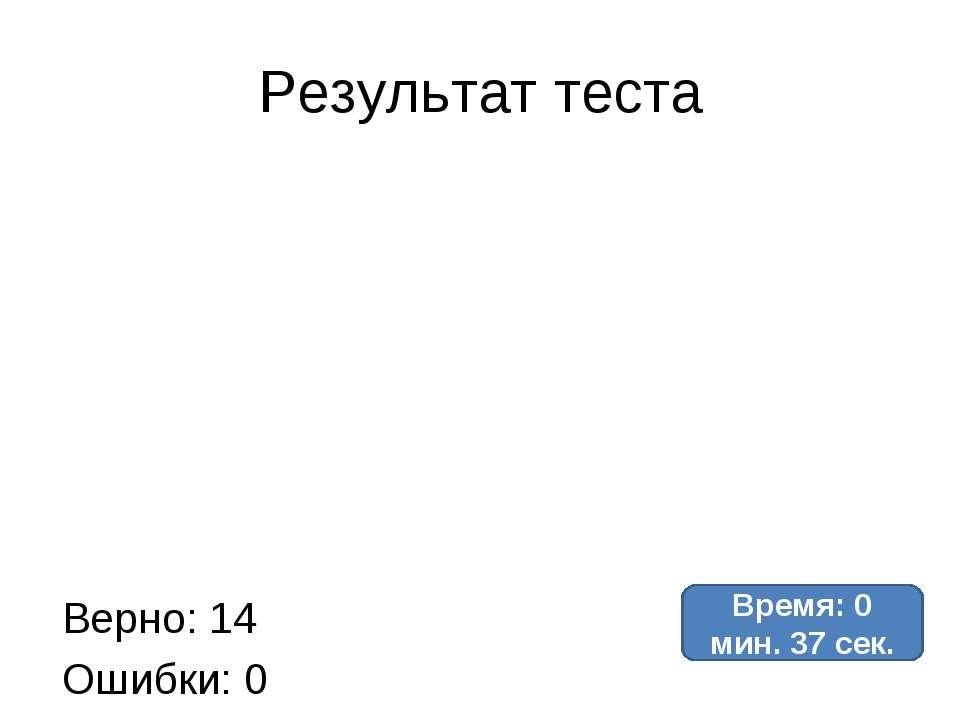 Результат теста Верно: 14 Ошибки: 0 Отметка: 5 Время: 0 мин. 37 сек. исправить