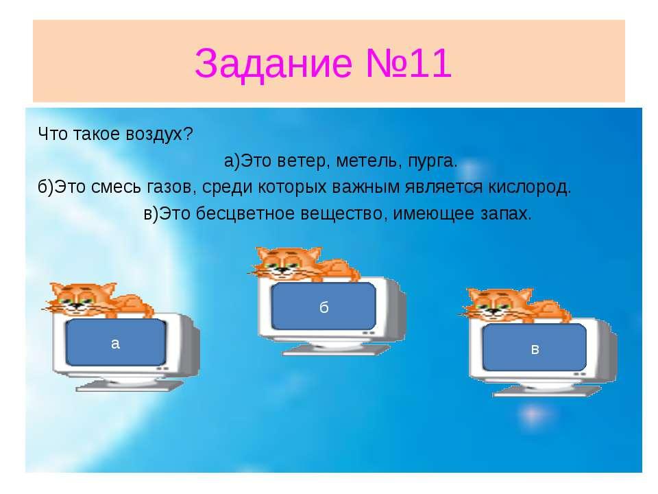 Задание №11 Что такое воздух? а)Это ветер, метель, пурга. б)Это смесь газов, ...