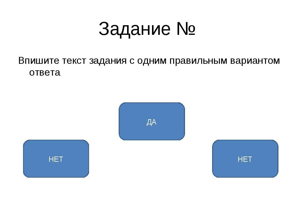 Задание № Впишите текст задания с одним правильным вариантом ответа ДА НЕТ НЕТ