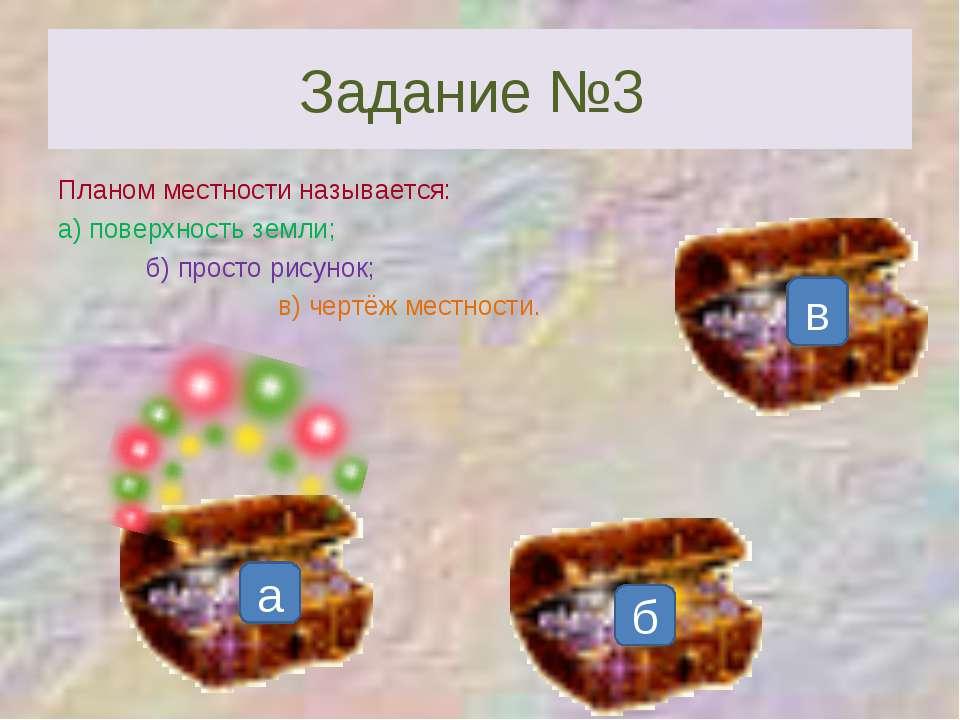 Задание №3 Планом местности называется: а) поверхность земли; б) просто рисун...