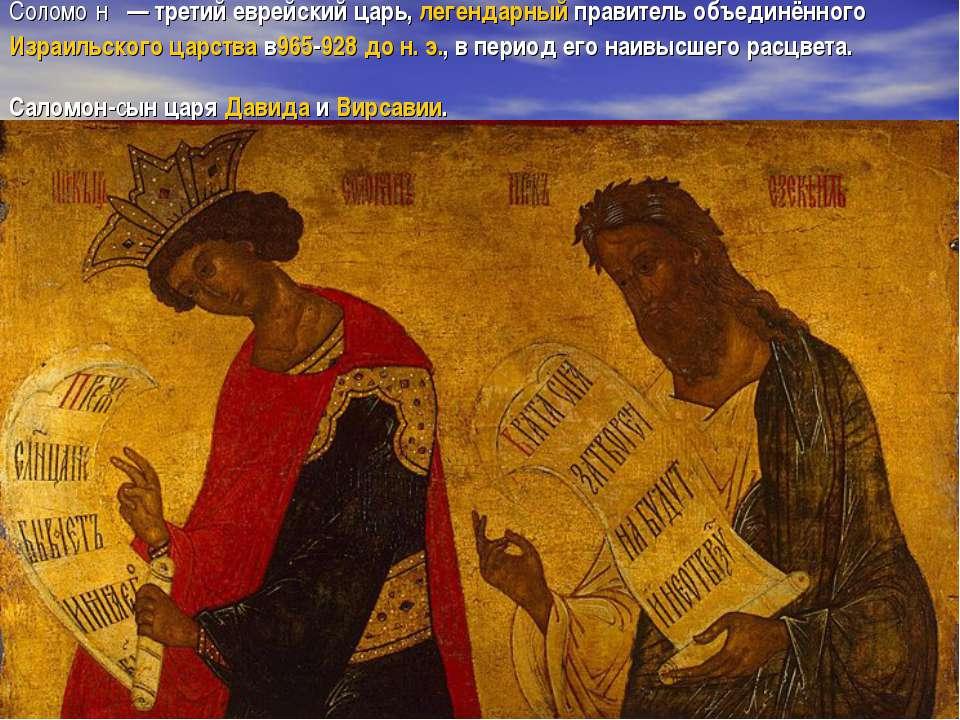 Соломо н — третий еврейский царь,легендарныйправитель объединённогоИзраи...