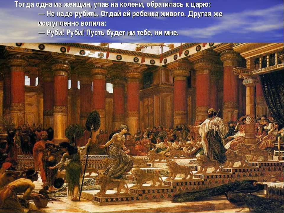 Тогда одна из женщин, упав на колени, обратилась к царю: — Не надо рубить. От...
