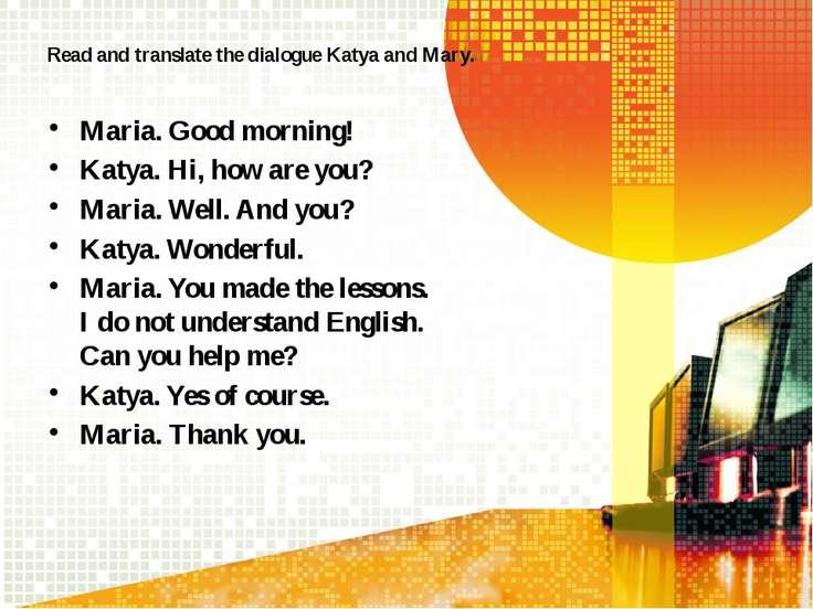 Read and translate the dialogue Katya and Mary. Maria. Good morning! Katya. H...