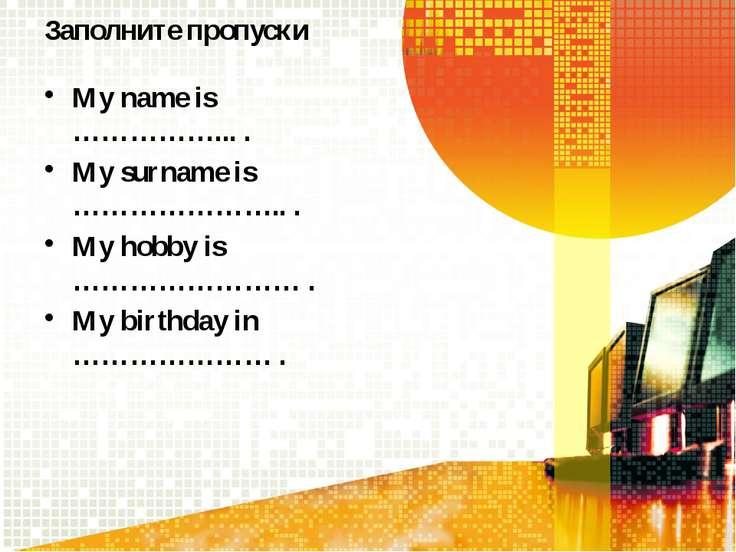 Заполните пропуски My name is ……………... . My surname is ………………….. . My hobby i...