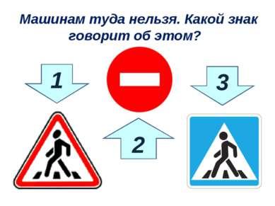 1 3 2 Машинам туда нельзя. Какой знак говорит об этом?