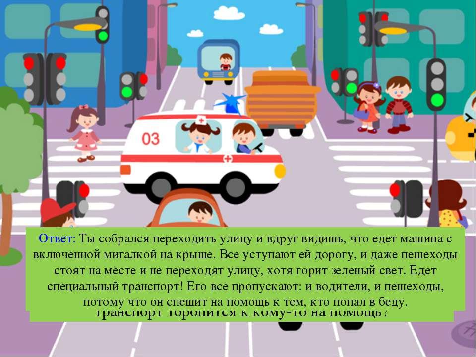Вопрос: Что нужно делать, когда видишь, что специальный транспорт торопится к...
