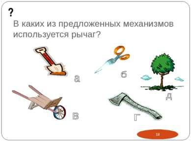 В каких из предложенных механизмов используется рычаг? ? *