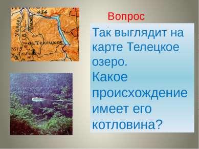 Так выглядит на карте Телецкое озеро. Какое происхождение имеет его котловина...