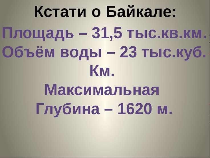 Кстати о Байкале: Площадь – 31,5 тыс.кв.км. Объём воды – 23 тыс.куб. Км. Макс...