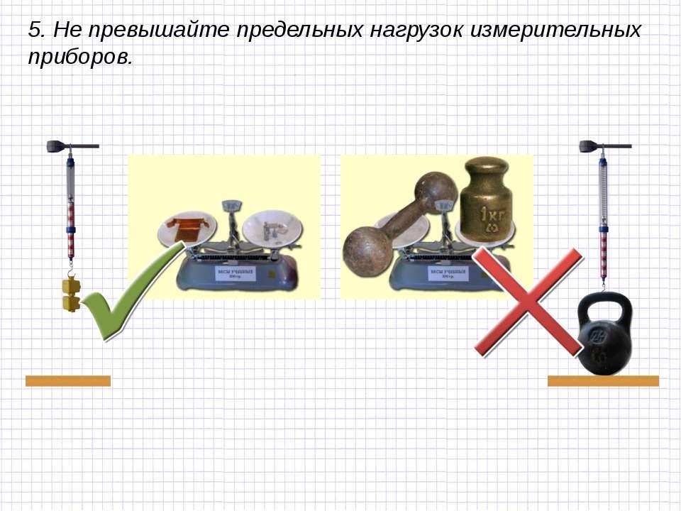 5. Не превышайте предельных нагрузок измерительных приборов.