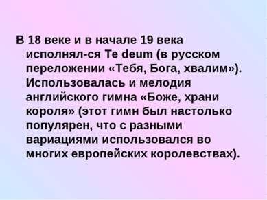 В 18 веке и в начале 19 века исполнял-ся Te deum (в русском переложении «Тебя...