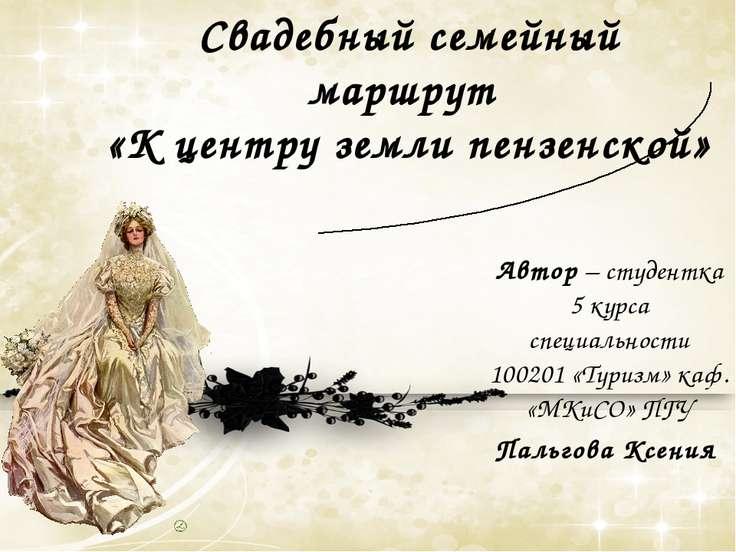 Свадебный семейный маршрут «К центру земли пензенской» Автор – студентка 5 ку...