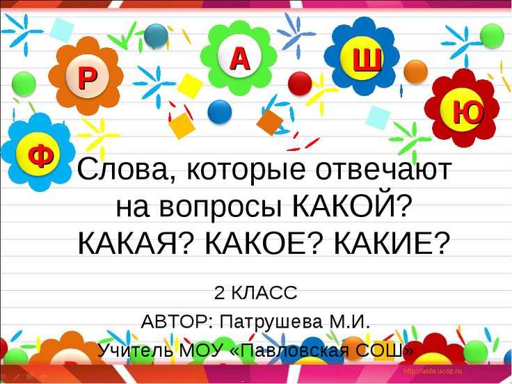 Слова, которые отвечают на вопросы КАКОЙ? КАКАЯ? КАКОЕ? КАКИЕ? 2 КЛАСС АВТОР:...