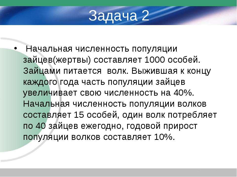 Задача 2 Начальная численность популяции зайцев(жертвы) составляет 1000 особе...