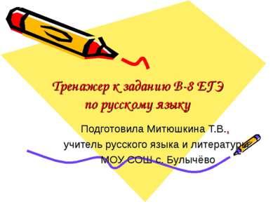 Тренажер к заданию B-8 ЕГЭ по русскому языку Подготовила Митюшкина Т.В., учит...