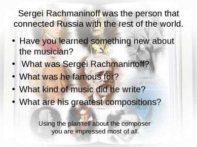 Sergei Rachmaninoff was the person that connected Russia with the rest of the...