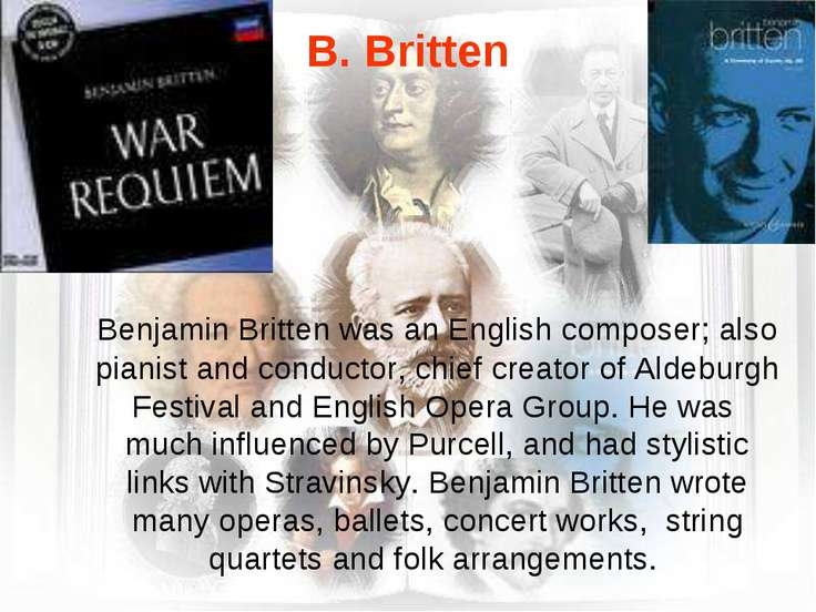 B. Britten Benjamin Britten was an English composer; also pianist and conduct...