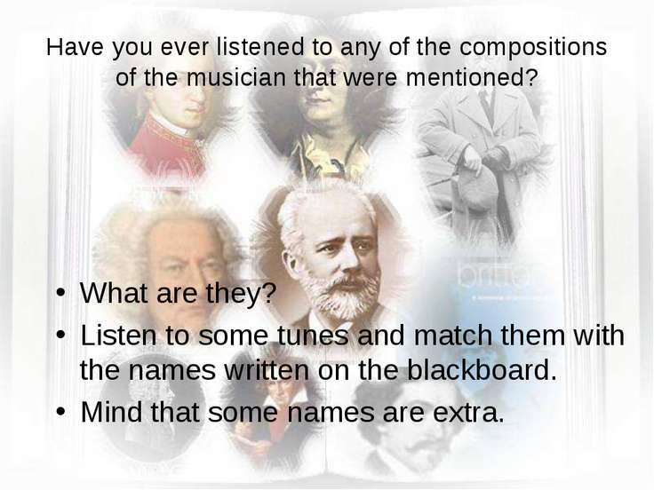 Have you ever listened to any of the compositions of the musician that were m...