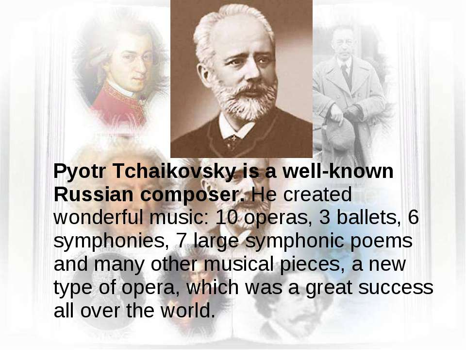 Pyotr Tchaikovsky is a well-known Russian composer. He created wonderful musi...