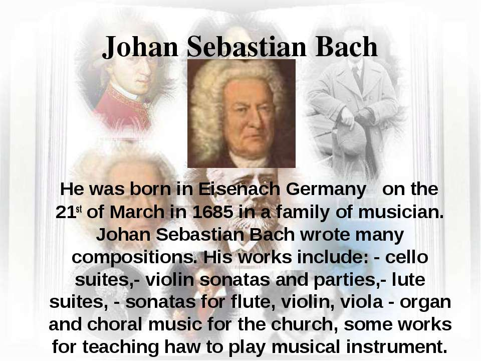 Johan Sebastian Bach He was born in Eisenach Germany on the 21st of March in ...