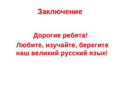 Заключение Дорогие ребята! Любите, изучайте, берегите наш великий русский язык!
