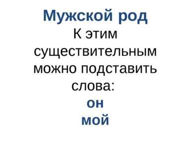 Мужской род К этим существительным можно подставить слова: он мой
