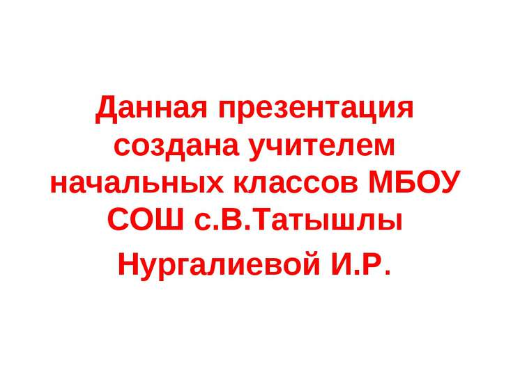 Данная презентация создана учителем начальных классов МБОУ СОШ с.В.Татышлы Ну...