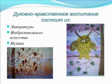 Духовно-нравственное воспитание состоит из: Литературы Изобразительного искус...
