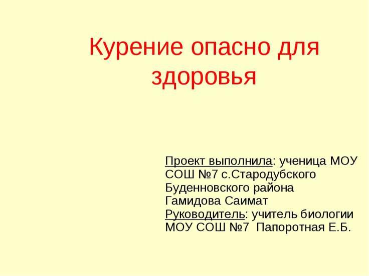Курение опасно для здоровья Проект выполнила: ученица МОУ СОШ №7 с.Стародубск...