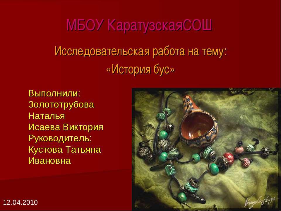 МБОУ КаратузскаяСОШ Исследовательская работа на тему: «История бус» Выполнили...