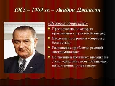 1963 – 1969 гг. – Линдон Джонсон «Великое общество» Продолжение некоторых про...