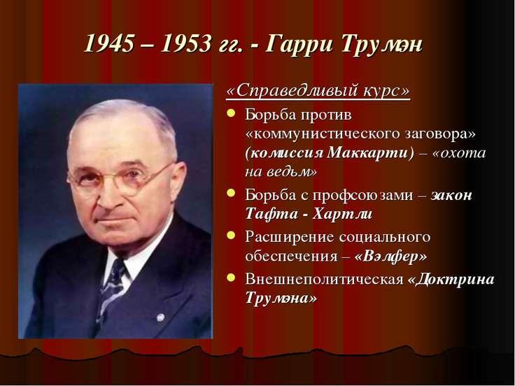 1945 – 1953 гг. - Гарри Трумэн «Справедливый курс» Борьба против «коммунистич...