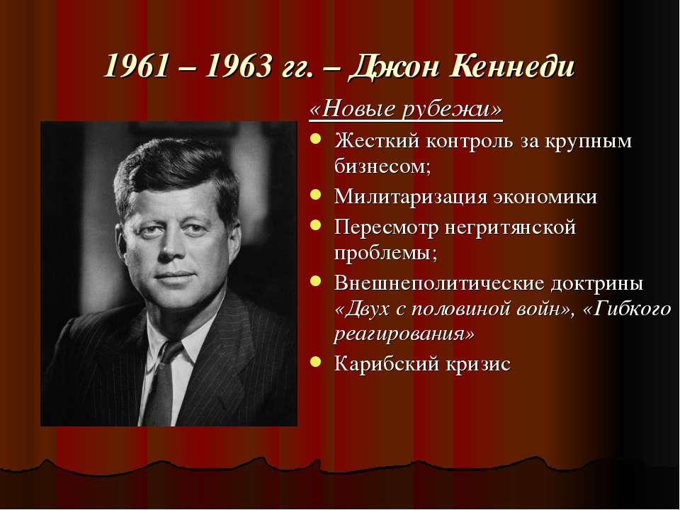 1961 – 1963 гг. – Джон Кеннеди «Новые рубежи» Жесткий контроль за крупным биз...