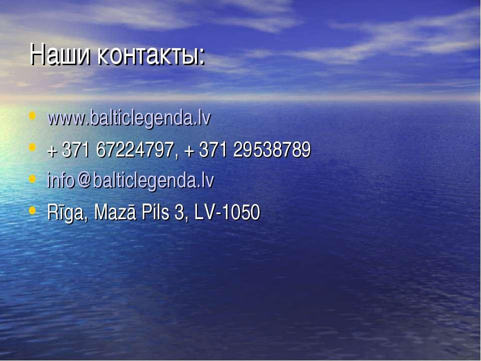 Наши контакты: www.balticlegenda.lv + 371 67224797, + 371 29538789 info@balti...