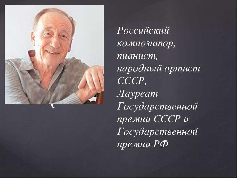 Российский композитор, пианист, народный артист СССР, Лауреат Государственной...