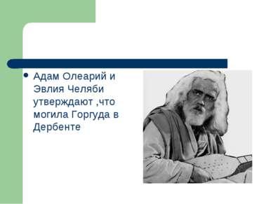 Адам Олеарий и Эвлия Челяби утверждают ,что могила Горгуда в Дербенте